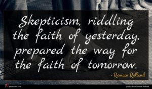 Romain Rolland quote : Skepticism riddling the faith ...