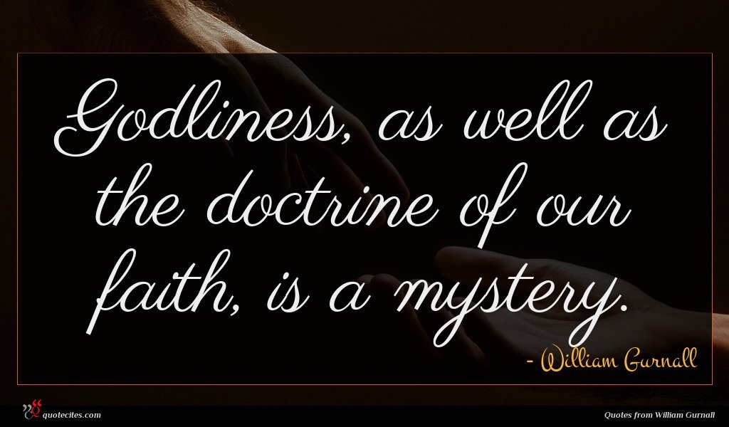 Godliness, as well as the doctrine of our faith, is a mystery.