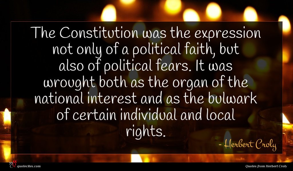 The Constitution was the expression not only of a political faith, but also of political fears. It was wrought both as the organ of the national interest and as the bulwark of certain individual and local rights.