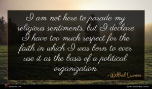 Wilfrid Laurier quote : I am not here ...