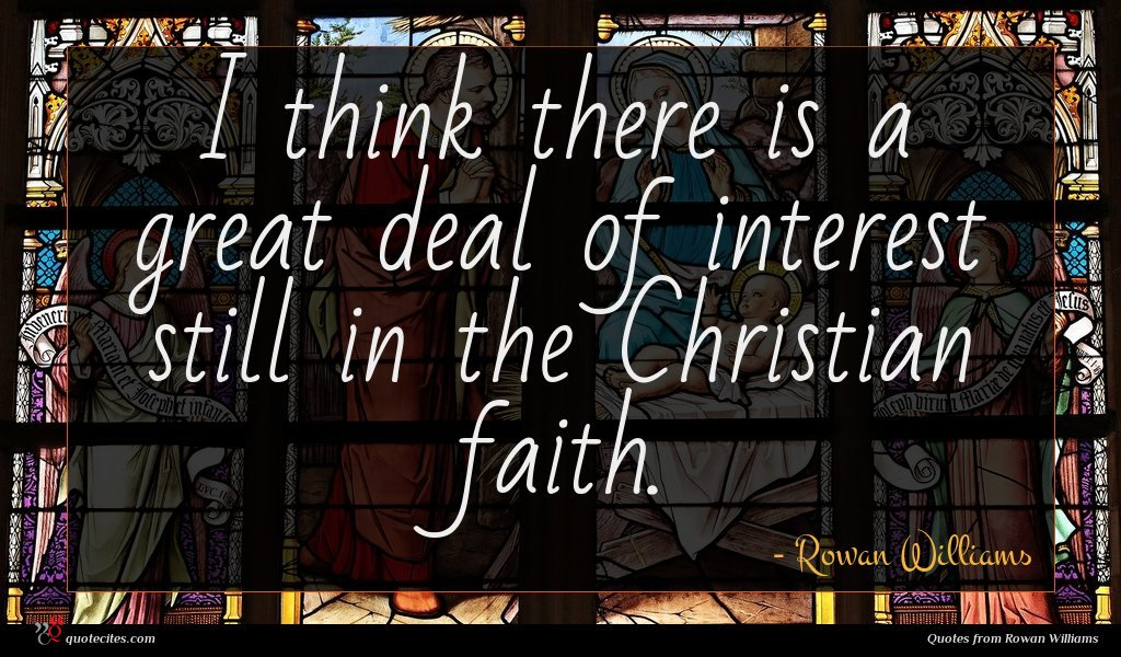 I think there is a great deal of interest still in the Christian faith.
