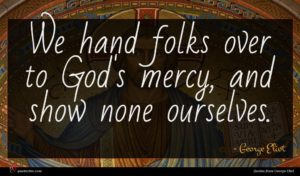 George Eliot quote : We hand folks over ...