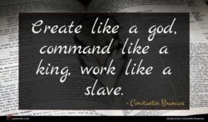 Constantin Brancusi quote : Create like a god ...