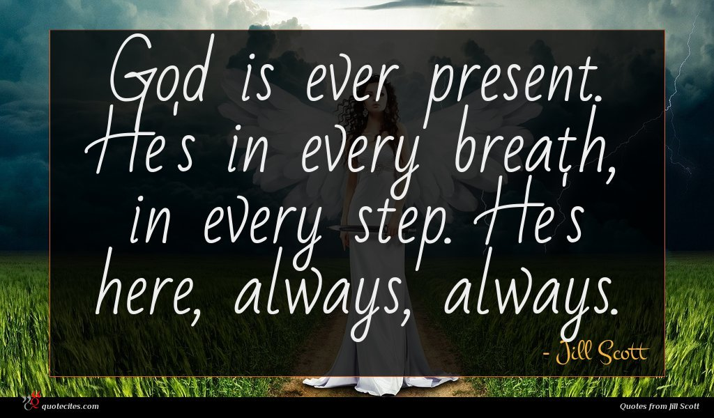 God is ever present. He's in every breath, in every step. He's here, always, always.