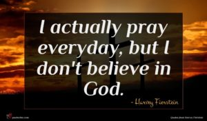 Harvey Fierstein quote : I actually pray everyday ...