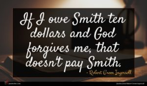 Robert Green Ingersoll quote : If I owe Smith ...