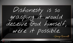 George Bancroft quote : Dishonesty is so grasping ...