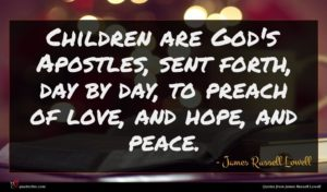 James Russell Lowell quote : Children are God's Apostles ...