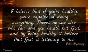 Pedro Martínez quote : I believe that if ...