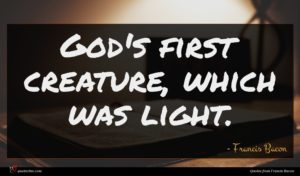 Francis Bacon quote : God's first creature which ...