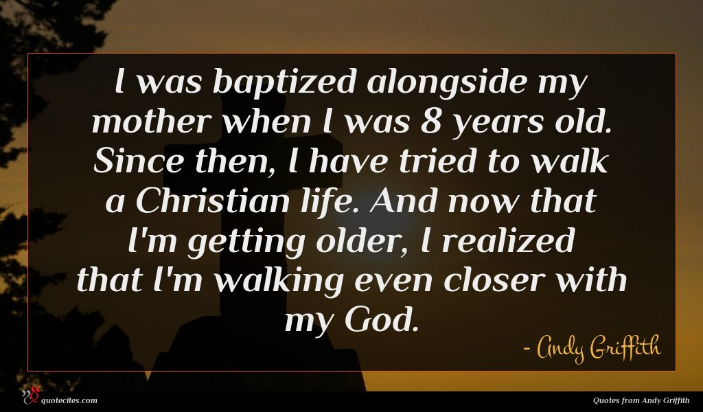 I was baptized alongside my mother when I was 8 years old. Since then, I have tried to walk a Christian life. And now that I'm getting older, I realized that I'm walking even closer with my God.
