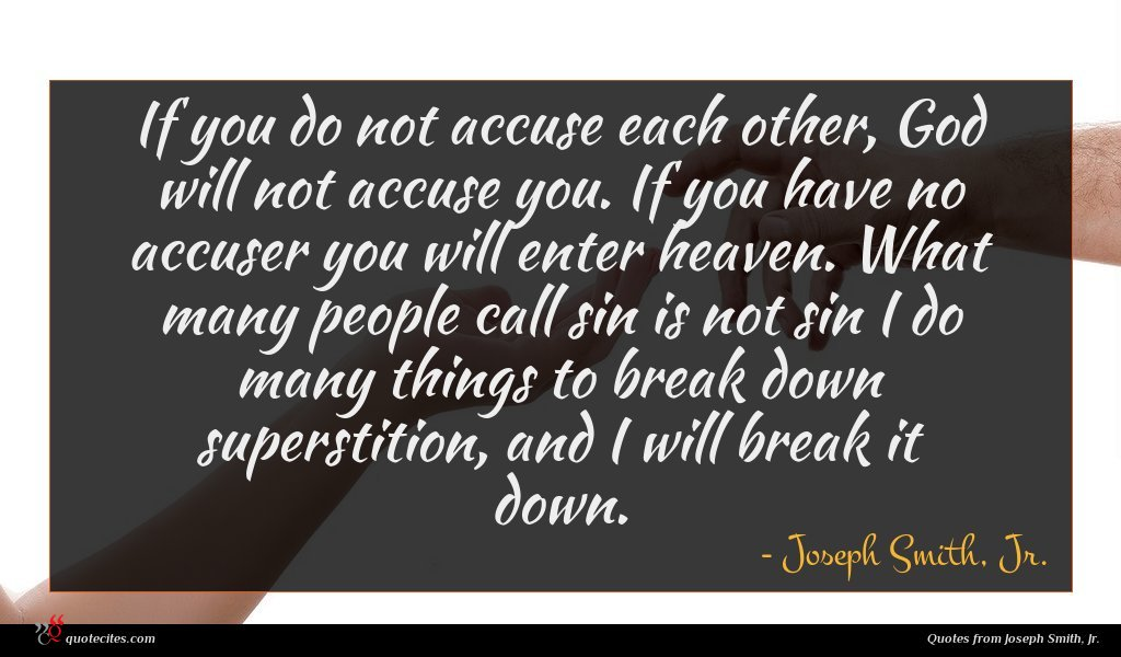If you do not accuse each other, God will not accuse you. If you have no accuser you will enter heaven. What many people call sin is not sin I do many things to break down superstition, and I will break it down.
