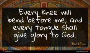 Jesus Christ quote : Every knee will bend ...