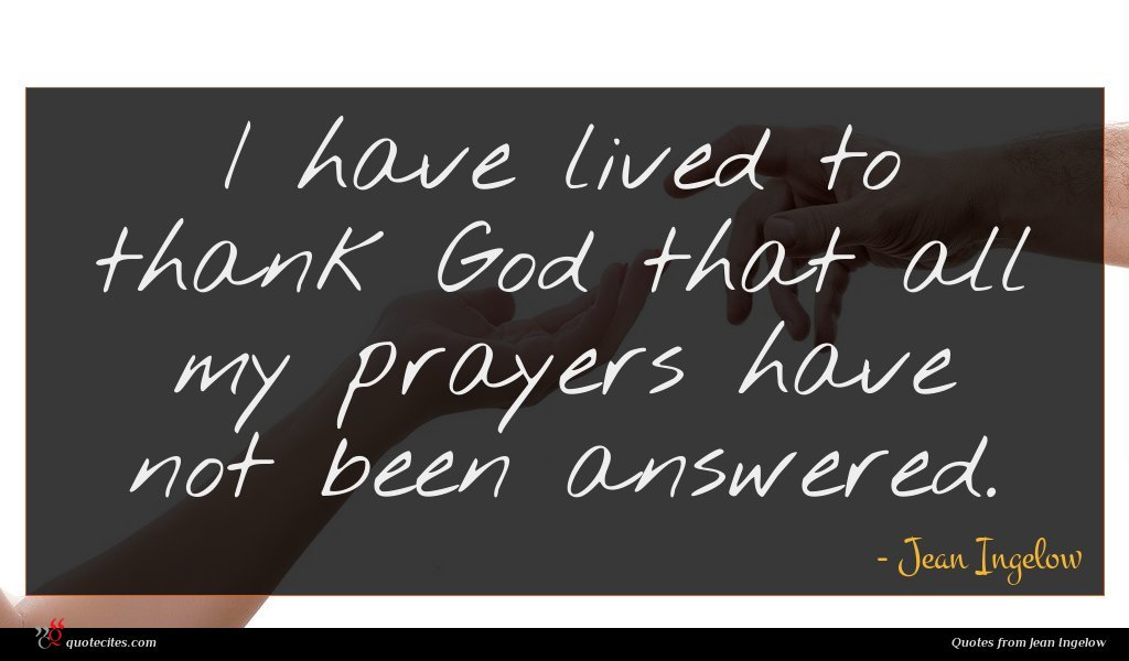 I have lived to thank God that all my prayers have not been answered.