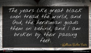 William Butler Yeats quote : The years like great ...