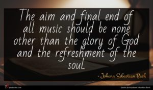 Johann Sebastian Bach quote : The aim and final ...