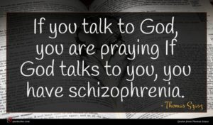 Thomas Szasz quote : If you talk to ...