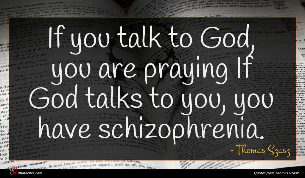 If you talk to God, you are praying If God talks to you, you have schizophrenia.
