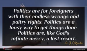 P. J. O'Rourke quote : Politics are for foreigners ...