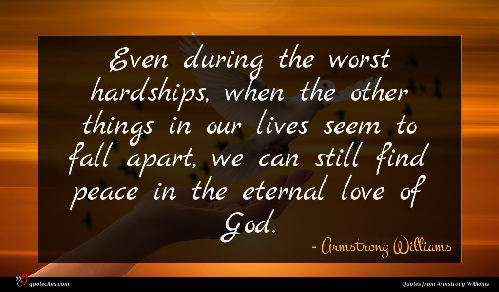 Even during the worst hardships, when the other things in our lives seem to fall apart, we can still find peace in the eternal love of God.