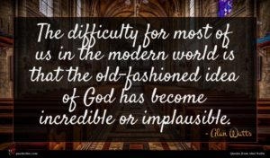 Alan Watts quote : The difficulty for most ...