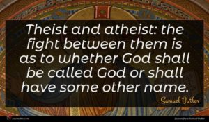 Samuel Butler quote : Theist and atheist the ...
