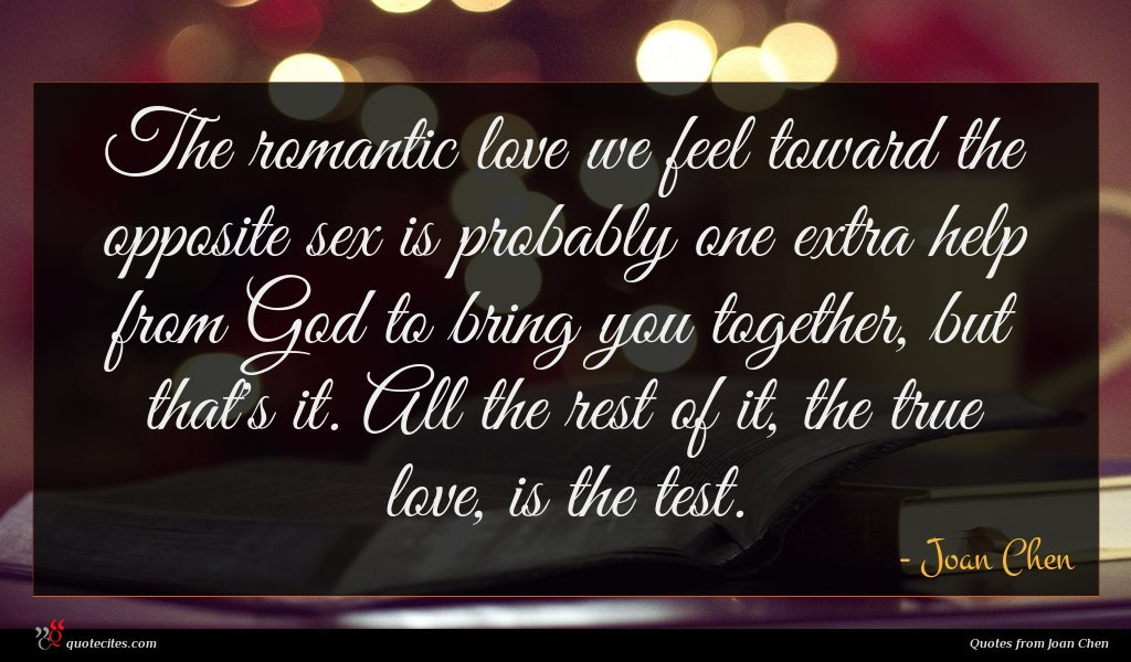 The romantic love we feel toward the opposite sex is probably one extra help from God to bring you together, but that's it. All the rest of it, the true love, is the test.