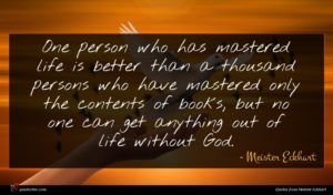 Meister Eckhart quote : One person who has ...