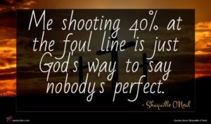 Shaquille O'Neal quote : Me shooting at the ...