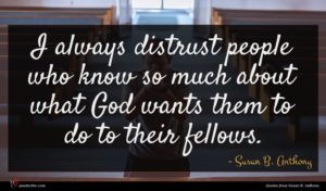 Susan B. Anthony quote : I always distrust people ...