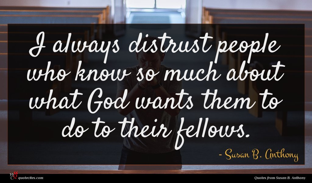 I always distrust people who know so much about what God wants them to do to their fellows.