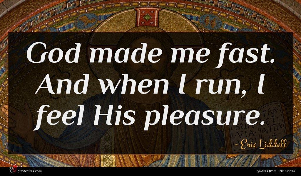 God made me fast. And when I run, I feel His pleasure.