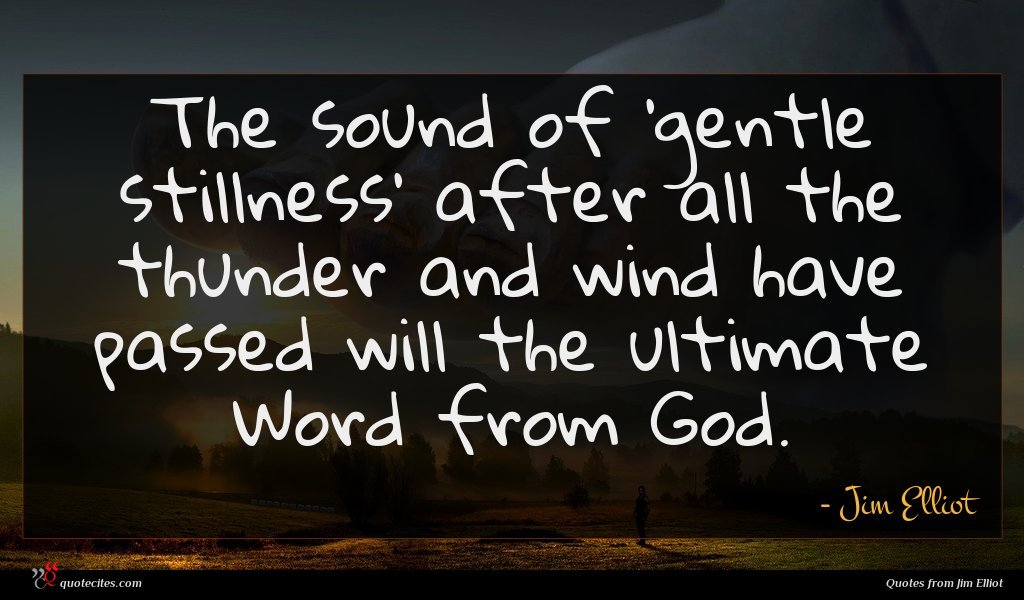 The sound of 'gentle stillness' after all the thunder and wind have passed will the ultimate Word from God.