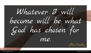 Elvis Presley quote : Whatever I will become ...