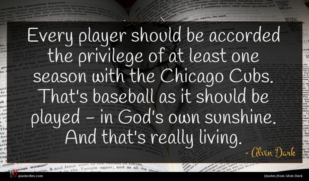 Every player should be accorded the privilege of at least one season with the Chicago Cubs. That's baseball as it should be played - in God's own sunshine. And that's really living.