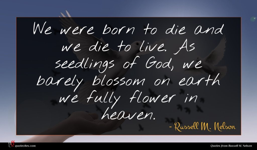 We were born to die and we die to live. As seedlings of God, we barely blossom on earth we fully flower in heaven.