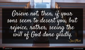 Jim Elliot quote : Grieve not then if ...