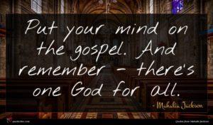 Mahalia Jackson quote : Put your mind on ...