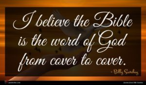 Billy Sunday quote : I believe the Bible ...