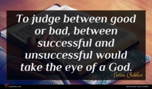 Anton Chekhov quote : To judge between good ...