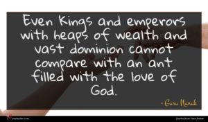 Guru Nanak quote : Even Kings and emperors ...