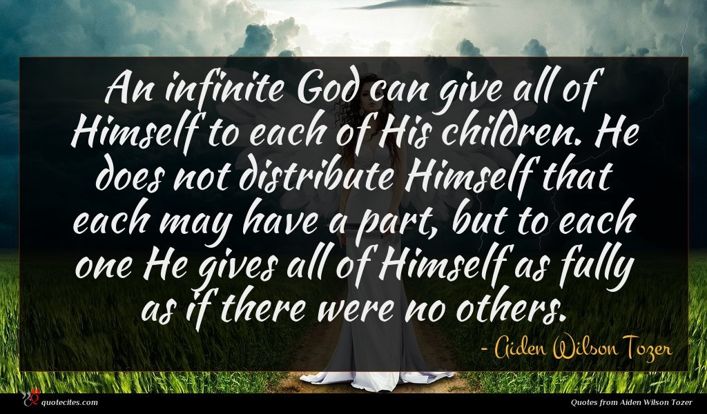 An infinite God can give all of Himself to each of His children. He does not distribute Himself that each may have a part, but to each one He gives all of Himself as fully as if there were no others.