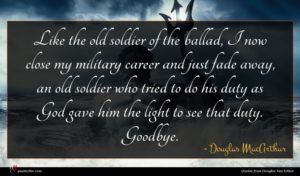 Douglas MacArthur quote : Like the old soldier ...