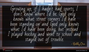 Bobby Orr quote : Growing up if I ...