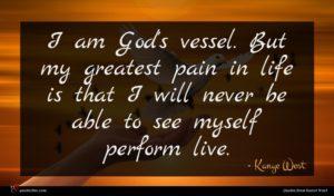 Kanye West quote : I am God's vessel ...