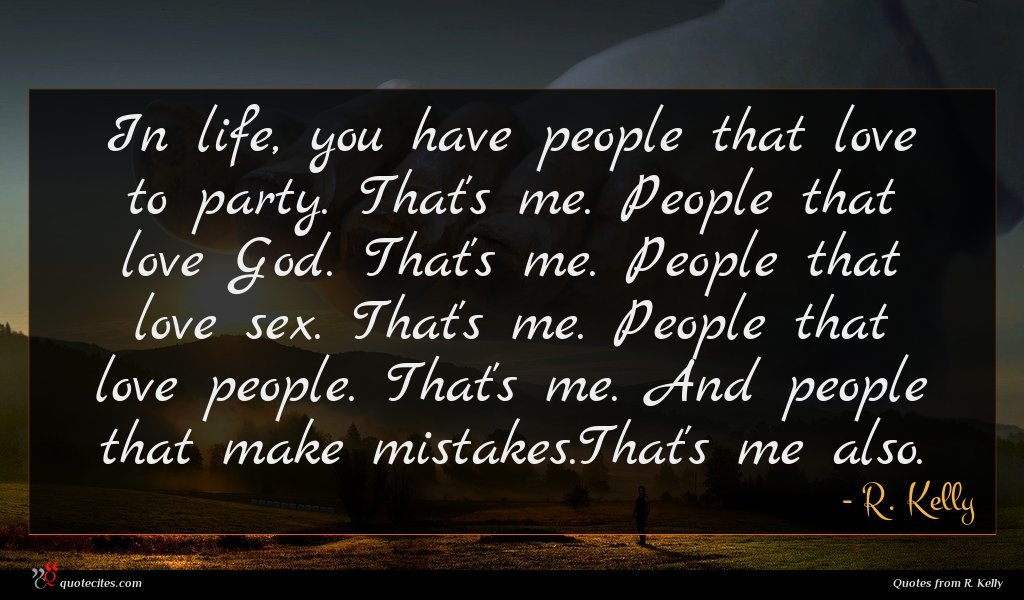In life, you have people that love to party. That's me. People that love God. That's me. People that love sex. That's me. People that love people. That's me. And people that make mistakes.That's me also.