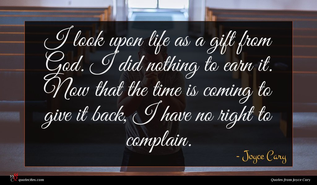 I look upon life as a gift from God. I did nothing to earn it. Now that the time is coming to give it back, I have no right to complain.
