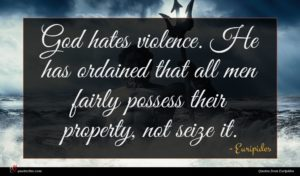 Euripides quote : God hates violence He ...