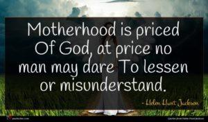 Helen Hunt Jackson quote : Motherhood is priced Of ...