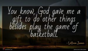 LeBron James quote : You know God gave ...